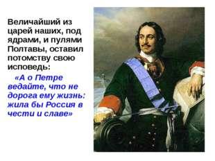 Величайший из царей наших, под ядрами, и пулями Полтавы, оставил потомству св