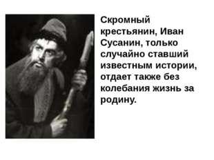 Скромный крестьянин, Иван Сусанин, только случайно ставший известным истории,
