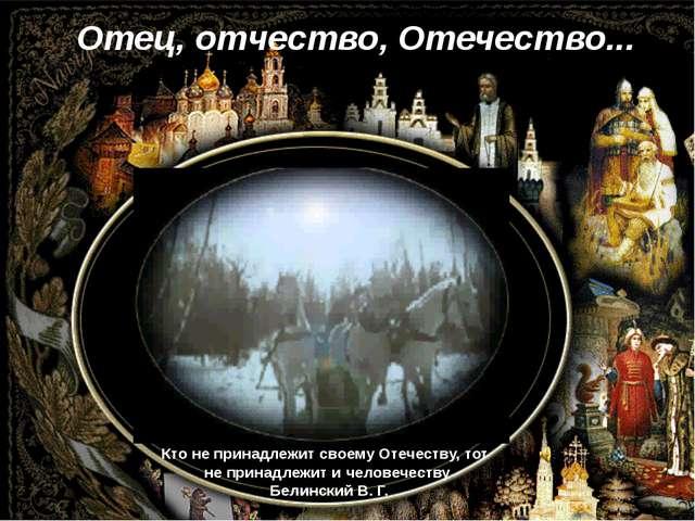 Кто не принадлежит своему Отечеству, тот не принадлежит и человечеству Белинс...