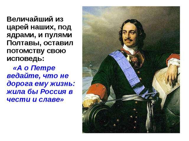 Величайший из царей наших, под ядрами, и пулями Полтавы, оставил потомству св...