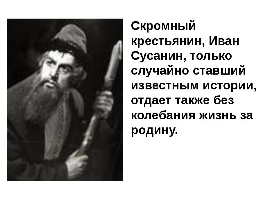 Скромный крестьянин, Иван Сусанин, только случайно ставший известным истории,...