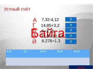 Устный счёт 8,276+1,3 Байга А Б А Й Г 21,96-11,54 6+3,75 14,85+3,2 7,32-4,12