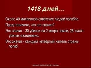 1418 дней… Около 40 миллионов советских людей погибло. Представляете, что это