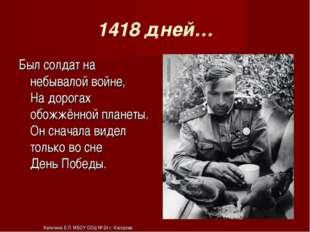 1418 дней… Был солдат на небывалой войне, На дорогах обожжённой планеты. Он с