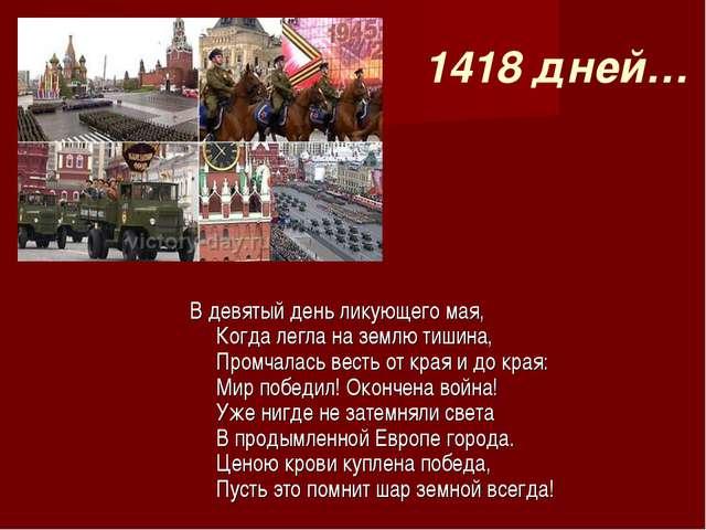 1418 дней… В девятый день ликующего мая, Когда легла на землю тишина, Промчал...