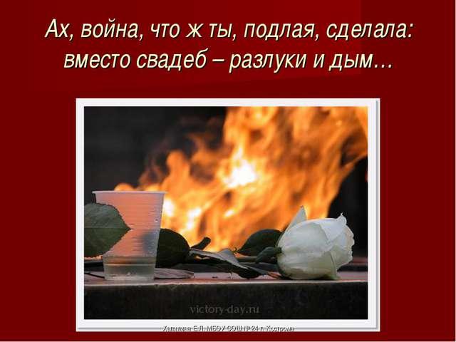 Ах, война, что ж ты, подлая, сделала: вместо свадеб – разлуки и дым… Хапилина...