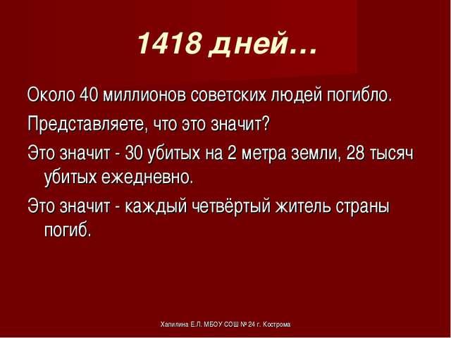 1418 дней… Около 40 миллионов советских людей погибло. Представляете, что это...