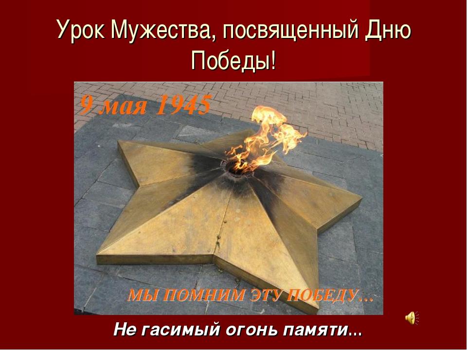Урок Мужества, посвященный Дню Победы! Не гасимый огонь памяти…