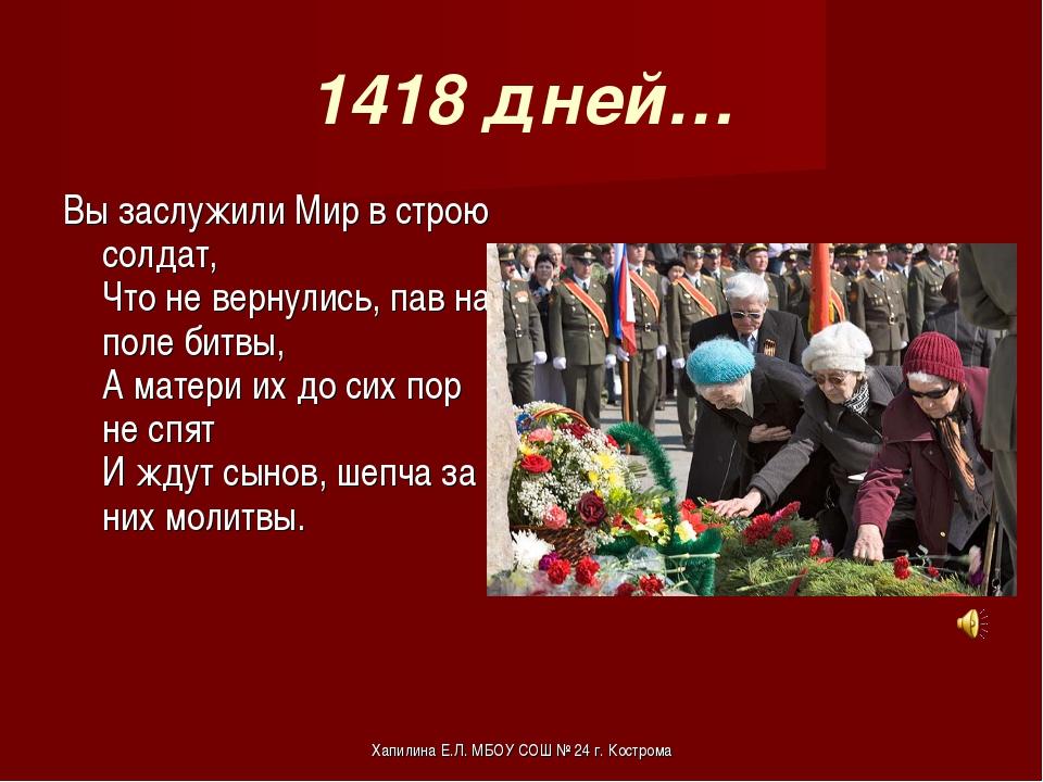1418 дней… Вы заслужили Мир в строю солдат, Что не вернулись, пав на поле бит...