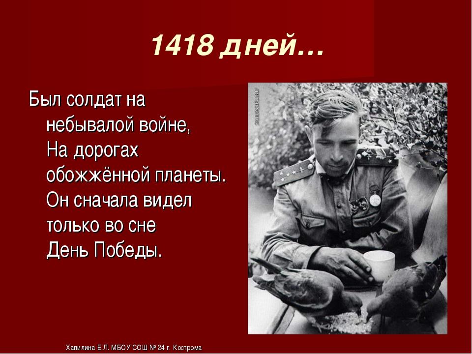 1418 дней… Был солдат на небывалой войне, На дорогах обожжённой планеты. Он с...