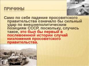 Само по себе падение просоветского правительства означало бы сильный удар по