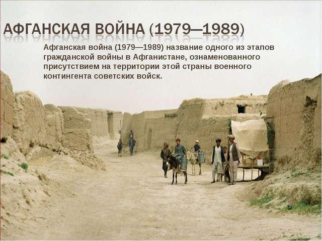Афганская война (1979—1989) название одного из этапов гражданской войны в Афг...
