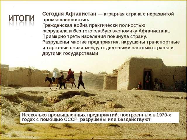 Сегодня Афганистан — аграрная страна с неразвитой промышленностью. Гражданска...