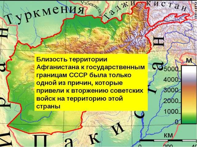 Близость территории Афганистана к государственным границам СССР была только о...