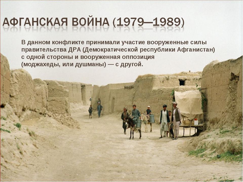 В данном конфликте принимали участие вооруженные силы правительства ДРА (Демо...