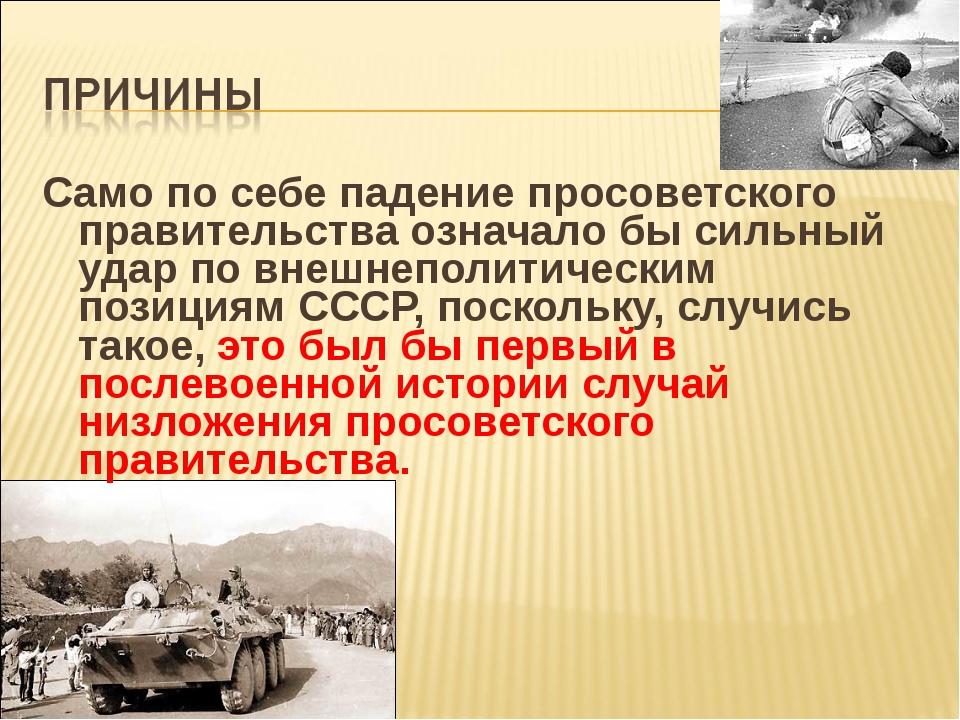 Само по себе падение просоветского правительства означало бы сильный удар по...