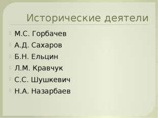 Исторические деятели М.С. Горбачев А.Д. Сахаров Б.Н. Ельцин Л.М. Кравчук С.С.