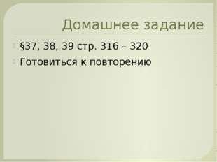 Домашнее задание §37, 38, 39 стр. 316 – 320 Готовиться к повторению
