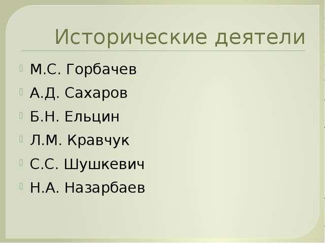 Исторические деятели М.С. Горбачев А.Д. Сахаров Б.Н. Ельцин Л.М. Кравчук С.С....