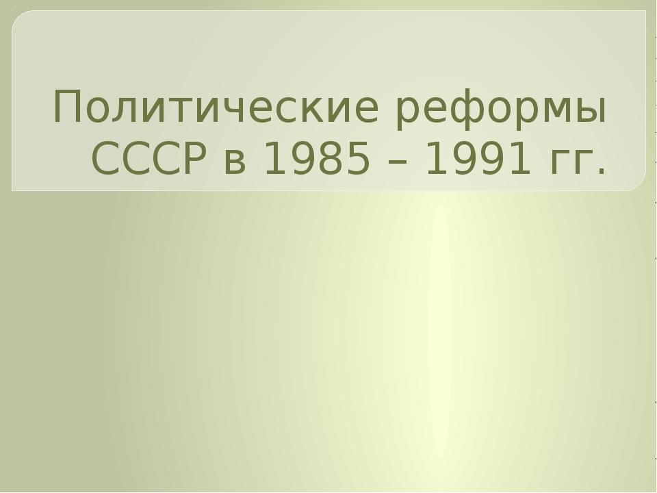 Политические реформы СССР в 1985 – 1991 гг.