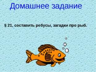 Домашнее задание § 21, составить ребусы, загадки про рыб.
