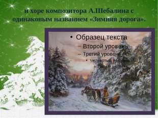 и хоре композитора А.Шебалина с одинаковым названием «Зимняя дорога».
