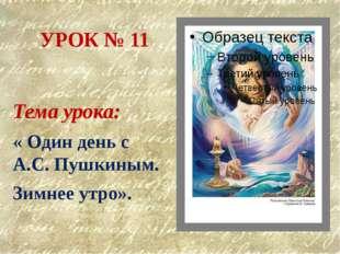 УРОК № 11 Тема урока: « Один день с А.С. Пушкиным. Зимнее утро».