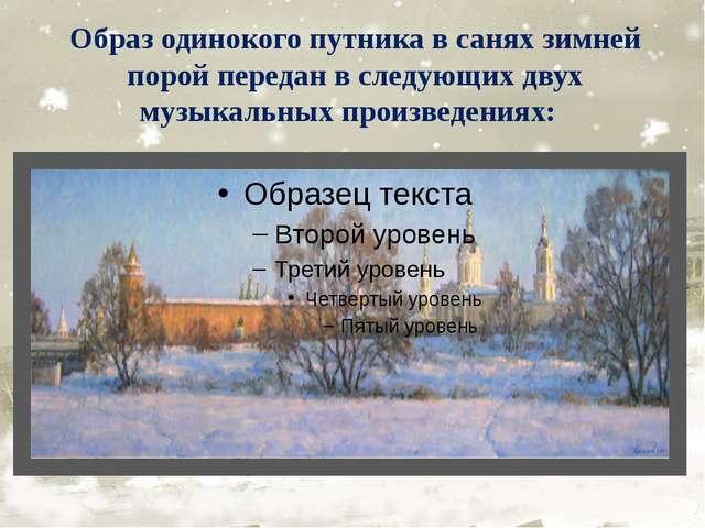 Образ одинокого путника в санях зимней порой передан в следующих двух музыкал...