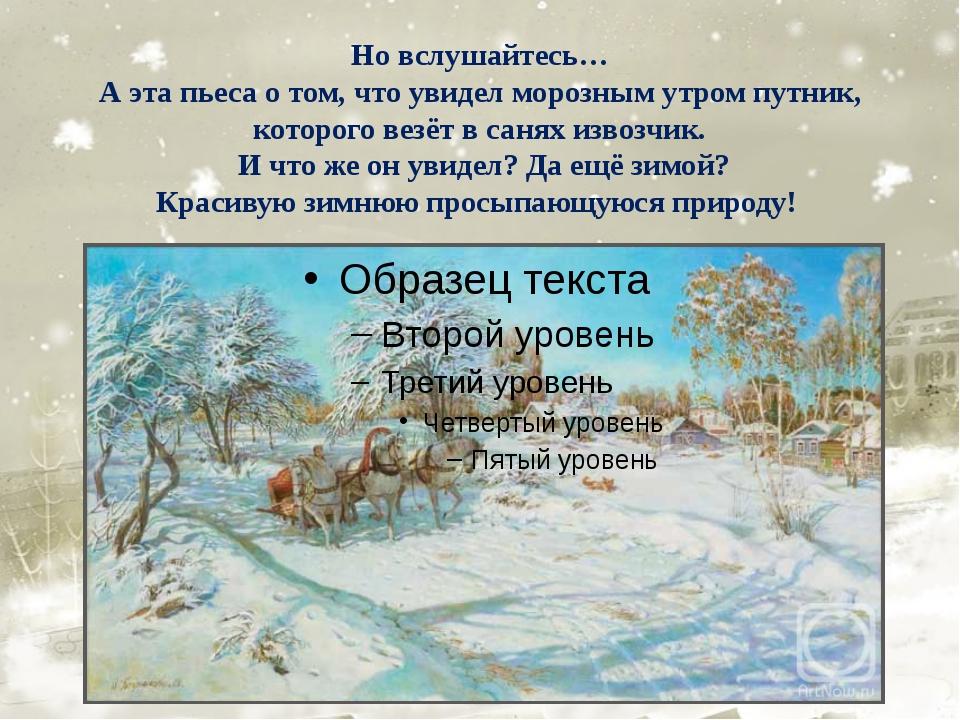 Но вслушайтесь… А эта пьеса о том, что увидел морозным утром путник, которого...