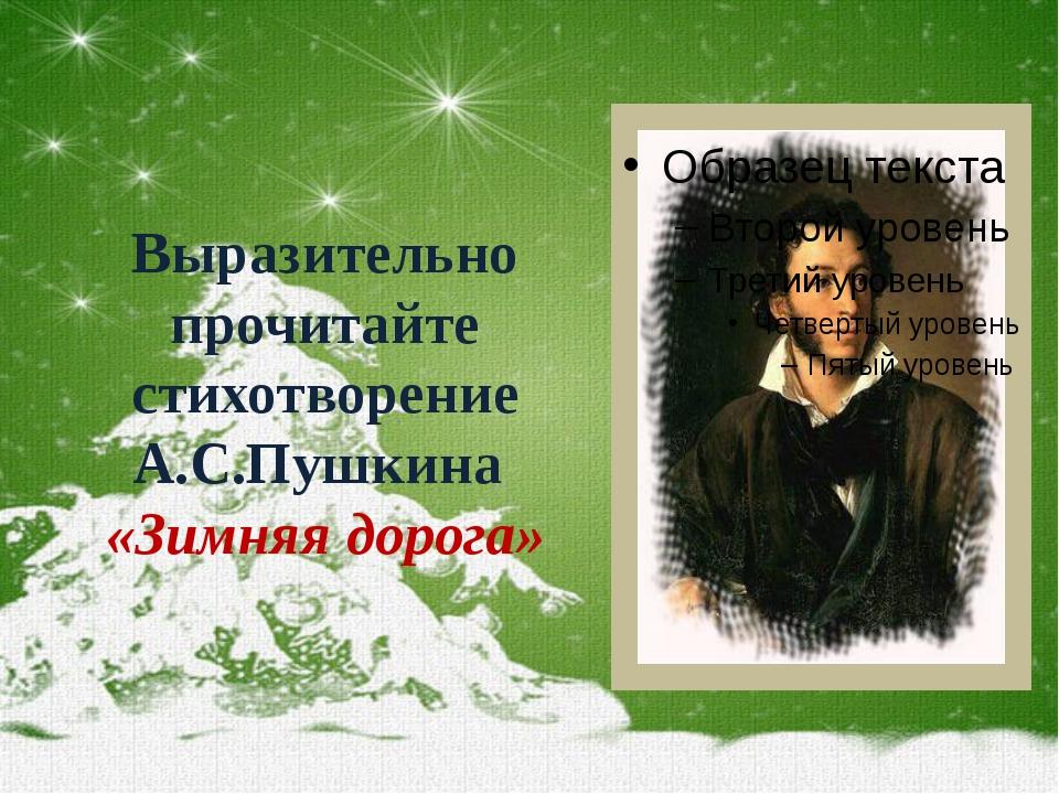 Выразительно прочитайте стихотворение А.С.Пушкина «Зимняя дорога»