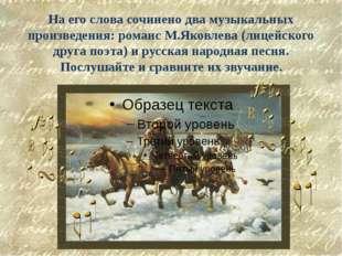 На его слова сочинено два музыкальных произведения: романс М.Яковлева (лицейс