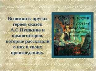 Вспомните других героев сказок А.С.Пушкина и композиторов, которые рассказали