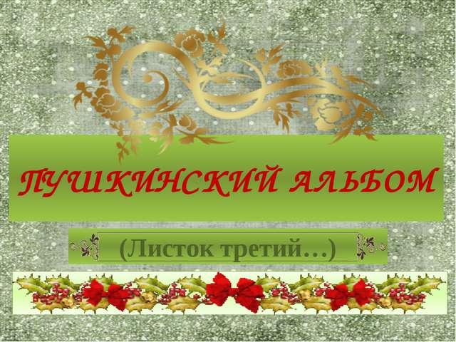 ПУШКИНСКИЙ АЛЬБОМ (Листок третий…)