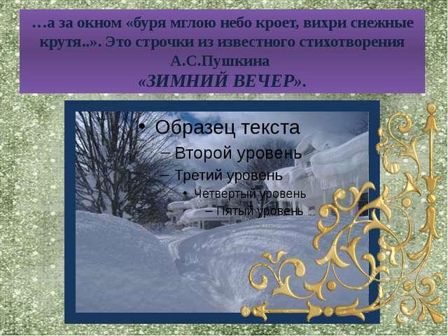 …а за окном «буря мглою небо кроет, вихри снежные крутя..». Это строчки из из...