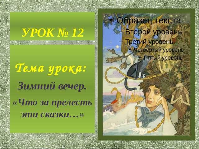 УРОК № 12 Тема урока: Зимний вечер. «Что за прелесть эти сказки…»