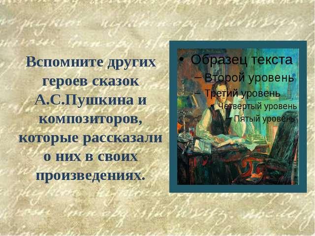 Вспомните других героев сказок А.С.Пушкина и композиторов, которые рассказали...