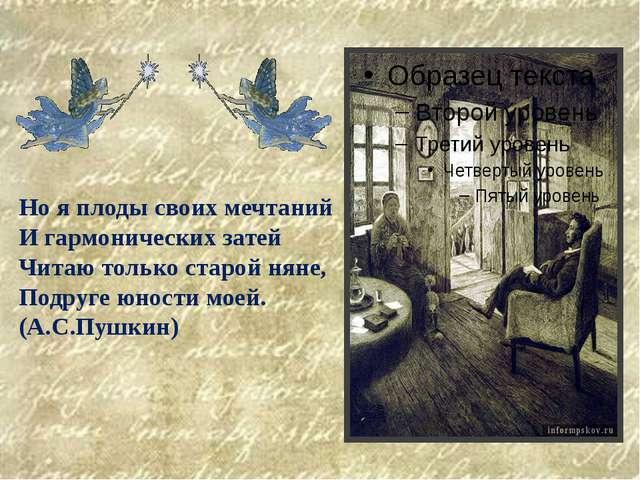 Но я плоды своих мечтаний И гармонических затей Читаю только старой няне, По...
