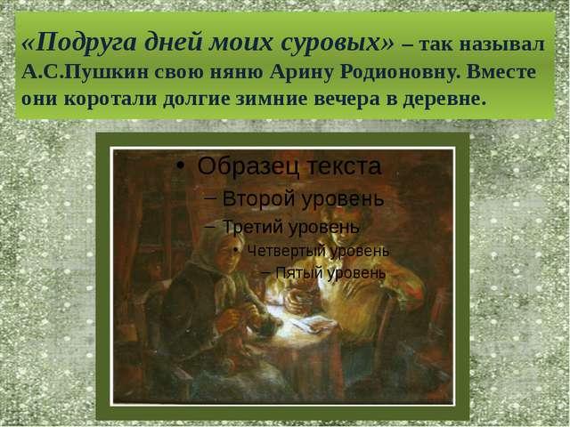 «Подруга дней моих суровых» – так называл А.С.Пушкин свою няню Арину Родионов...