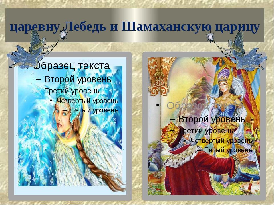 царевну Лебедь и Шамаханскую царицу