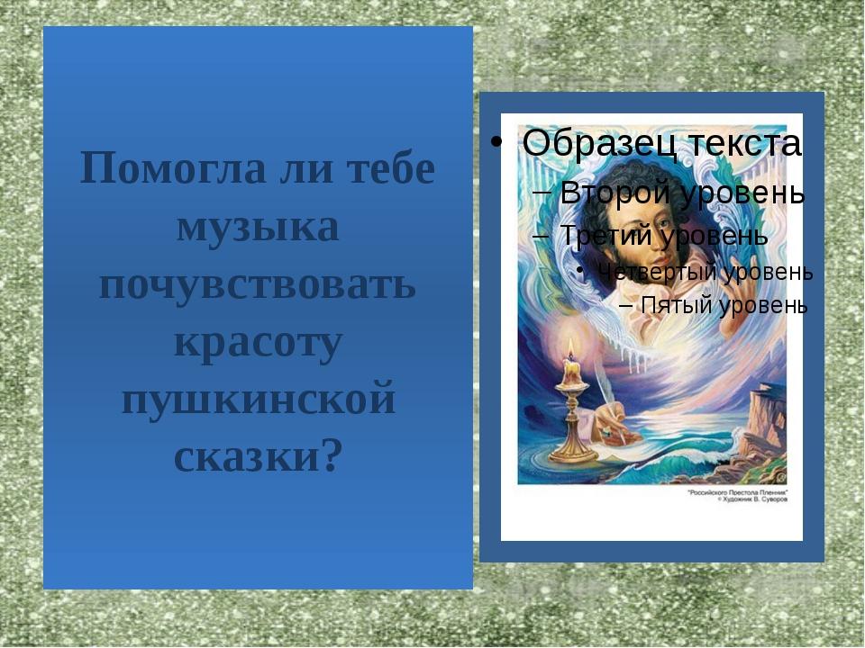 Помогла ли тебе музыка почувствовать красоту пушкинской сказки?