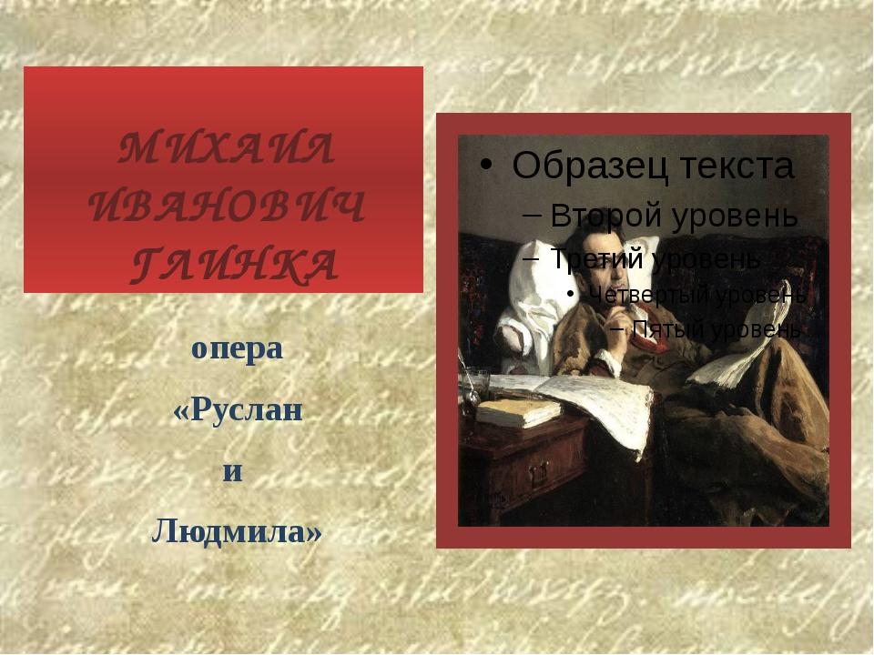 МИХАИЛ ИВАНОВИЧ ГЛИНКА опера «Руслан и Людмила»