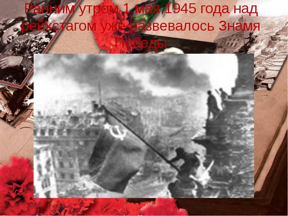 Ранним утром 1 мая 1945 года над рейхстагом уже развевалось Знамя Победы