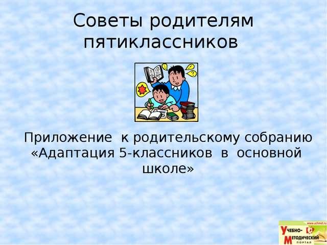 Советы родителям пятиклассников Приложение к родительскому собранию «Адаптаци...