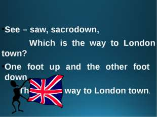 See – saw, sacrodown, Which is the way to London town? One foot up and the o