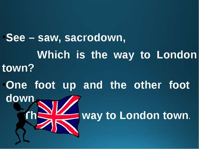 See – saw, sacrodown, Which is the way to London town? One foot up and the o...