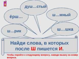 Найди слова, в которых после Ш пишется И. ш…рик ёрш… ш…мный ш…шка душ…стый Чт