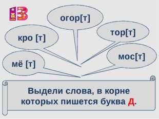 Выдели слова, в корне которых пишется буква Д. мё [т] кро [т] огор[т] тор[т]