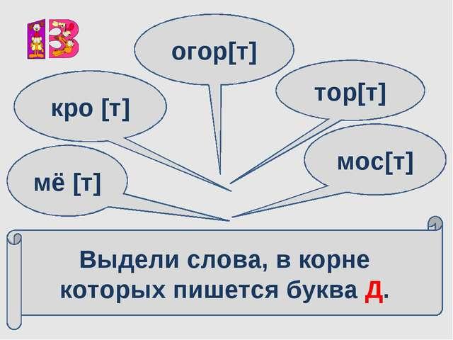 Выдели слова, в корне которых пишется буква Д. мё [т] кро [т] огор[т] тор[т]...