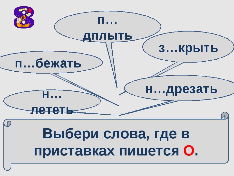 Выбери слова, где в приставках пишется О. н…лететь п…бежать п…дплыть з…крыть...