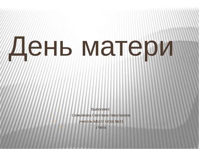 День матери Выполнил: Семьянова Светлана Николаевна учитель МБОУ НОШ №31 г.Чита